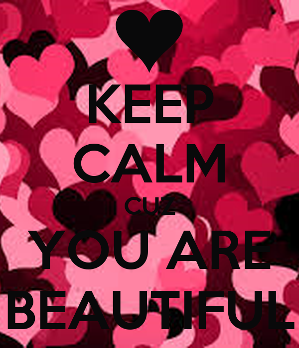 KEEP CALM CUZ YOU ARE BEAUTIFUL