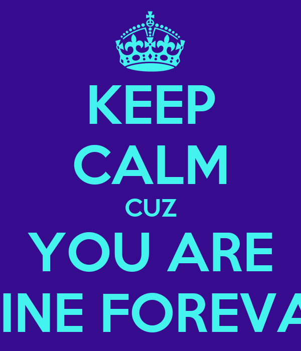 KEEP CALM CUZ YOU ARE MINE FOREVA !
