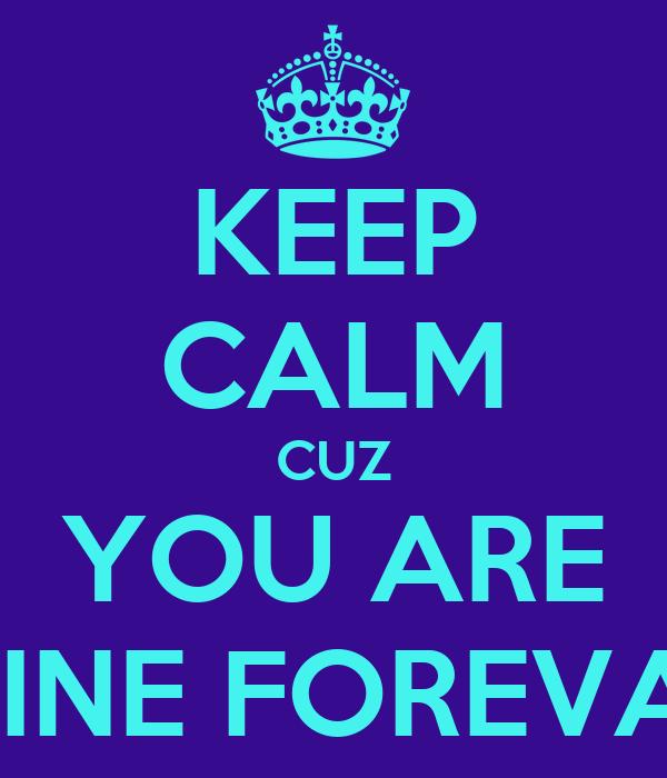 KEEP CALM CUZ YOU ARE MINE FOREVA !