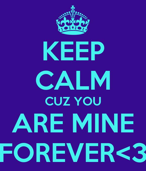 KEEP CALM CUZ YOU ARE MINE FOREVER<3