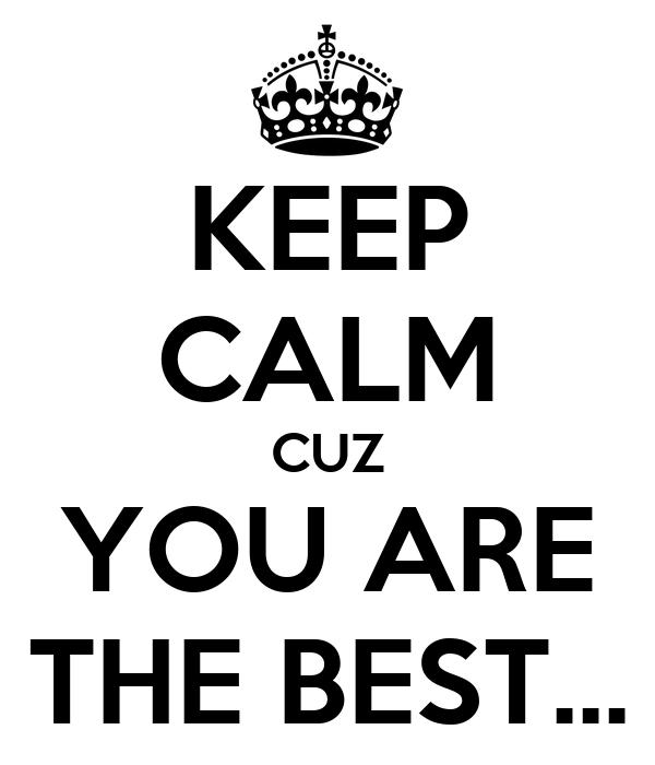 KEEP CALM CUZ YOU ARE THE BEST...