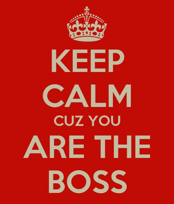KEEP CALM CUZ YOU ARE THE BOSS