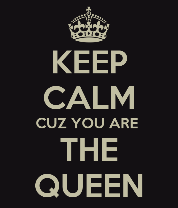 KEEP CALM CUZ YOU ARE  THE QUEEN