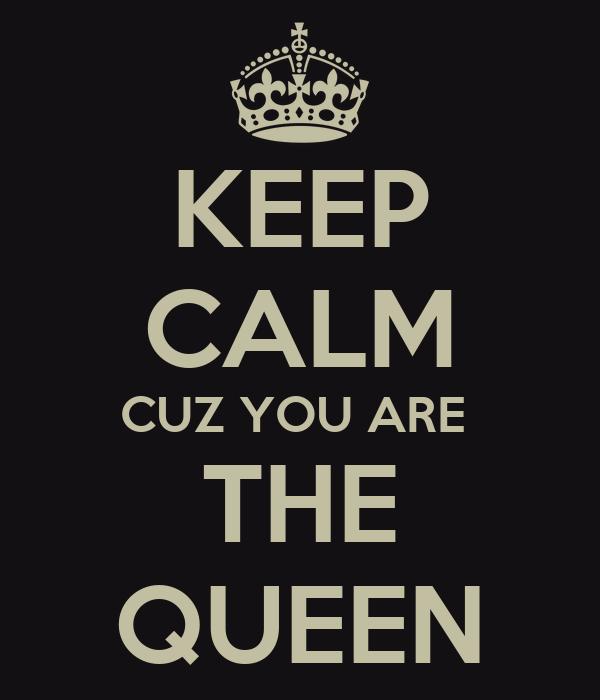 KEEP CALM CUZ YOU ARE  THE QUEEN