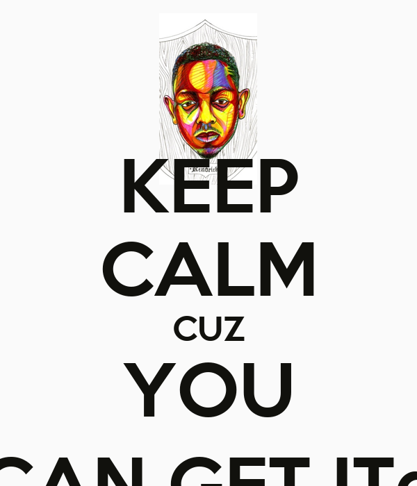 KEEP CALM CUZ YOU CAN GET IT©
