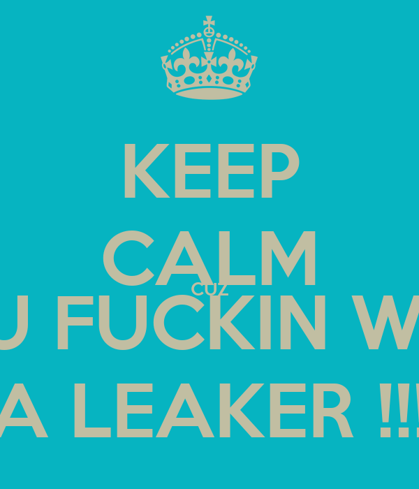 KEEP CALM CUZ YOU FUCKIN WITH  A LEAKER !!!