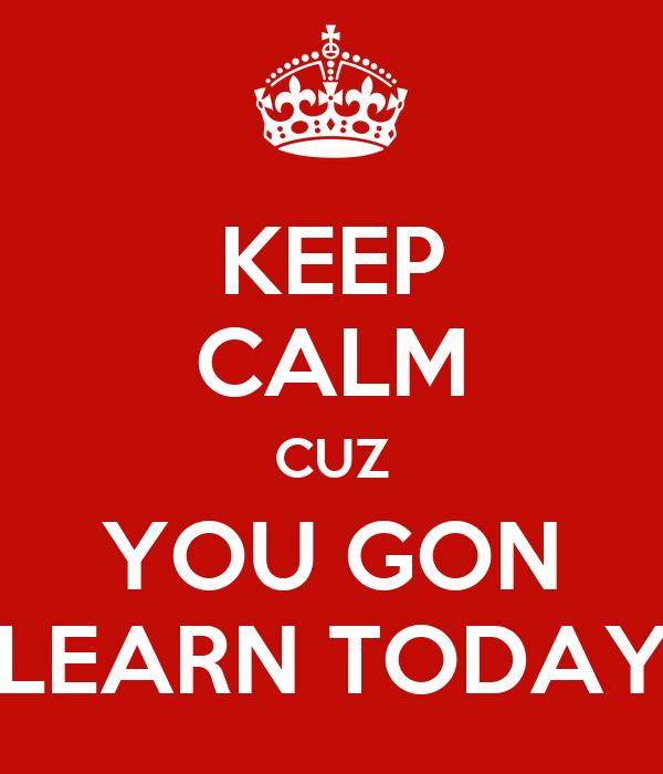 KEEP CALM CUZ YOU GON LEARN TODAY