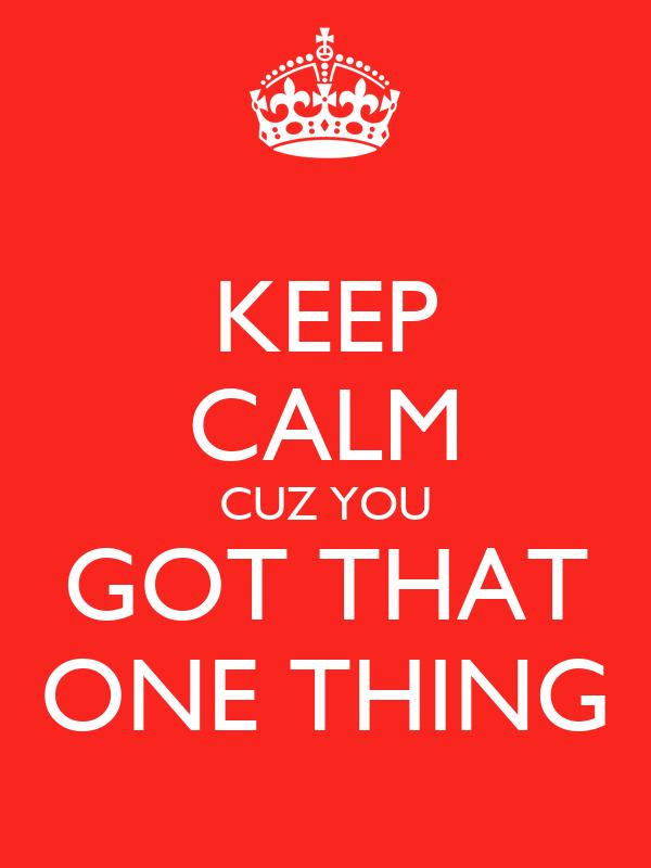 KEEP CALM CUZ YOU GOT THAT ONE THING