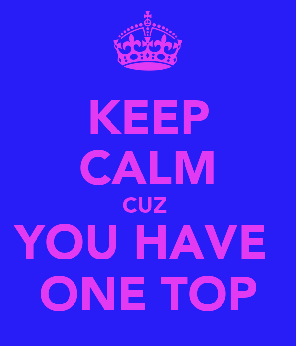 KEEP CALM CUZ  YOU HAVE  ONE TOP