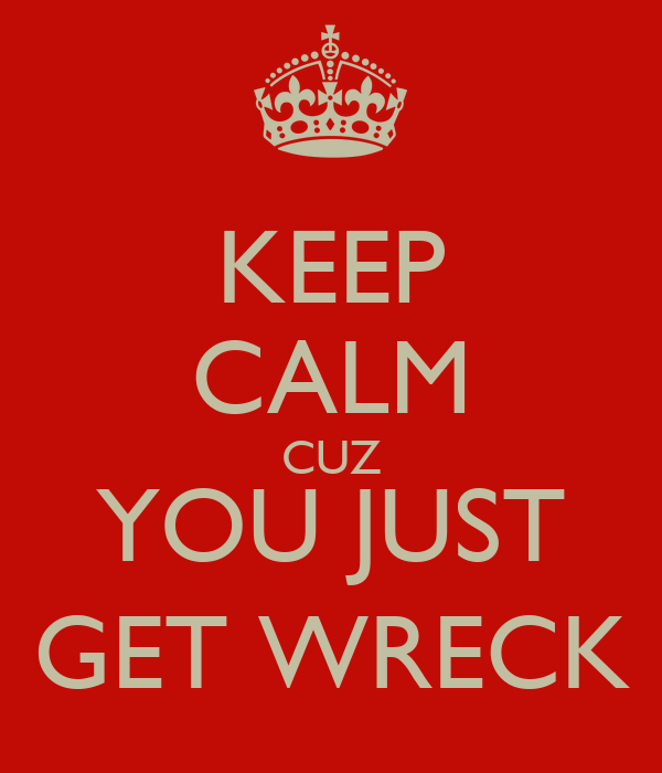 KEEP CALM CUZ YOU JUST GET WRECK