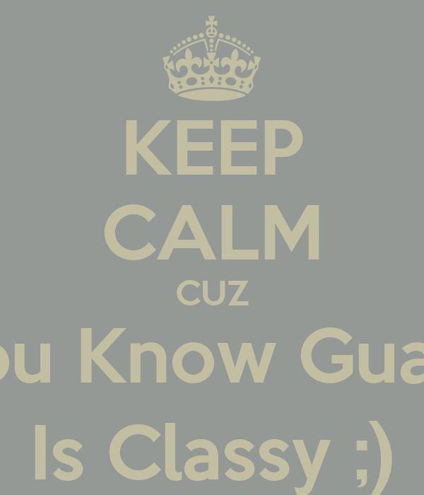 KEEP CALM CUZ You Know Guard Is Classy ;)
