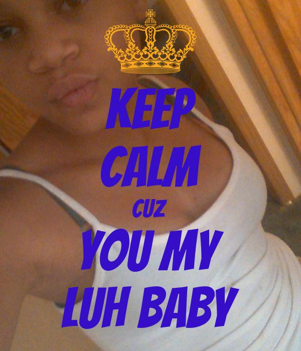 KEEP CALM CUZ  YOU MY LUH BABY