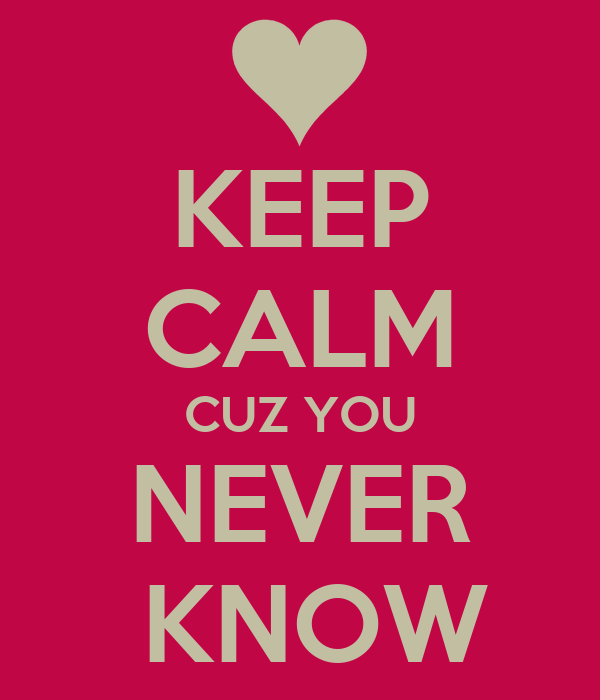 KEEP CALM CUZ YOU NEVER  KNOW