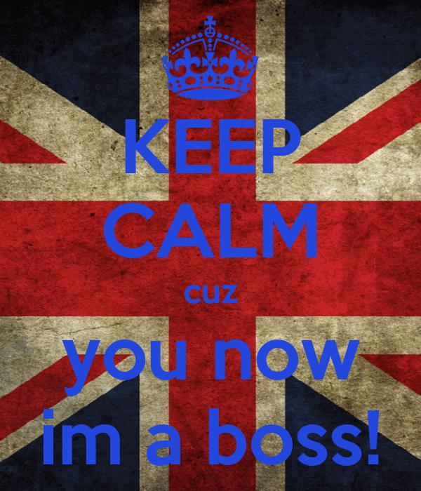 KEEP CALM cuz you now im a boss!