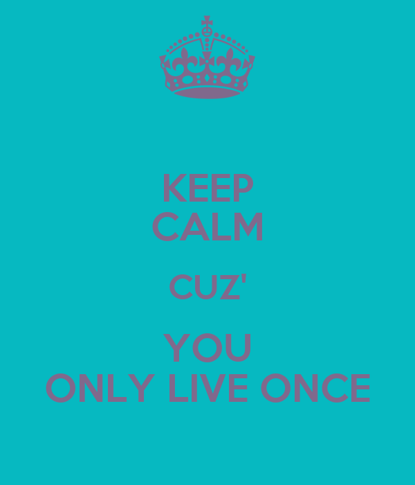 KEEP CALM CUZ' YOU ONLY LIVE ONCE