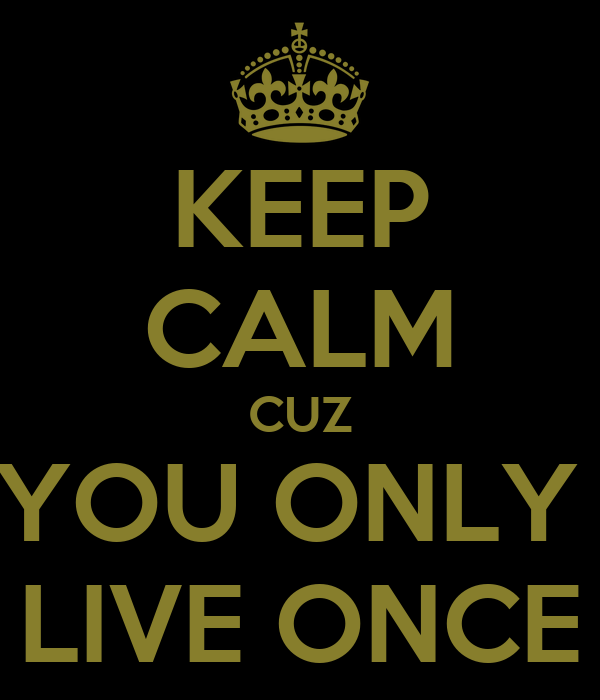 KEEP CALM CUZ YOU ONLY  LIVE ONCE