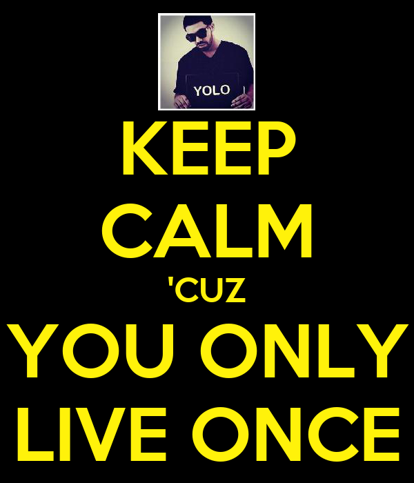 KEEP CALM 'CUZ YOU ONLY LIVE ONCE