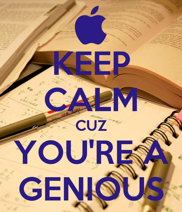 KEEP CALM CUZ YOU'RE A GENIOUS