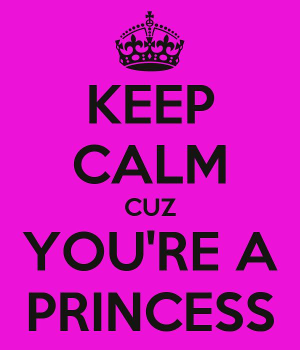 KEEP CALM CUZ YOU'RE A PRINCESS