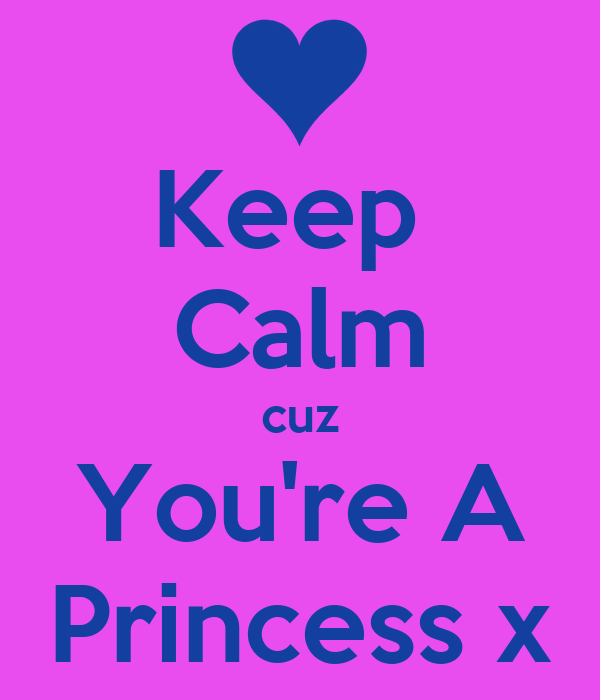 Keep  Calm cuz You're A Princess x