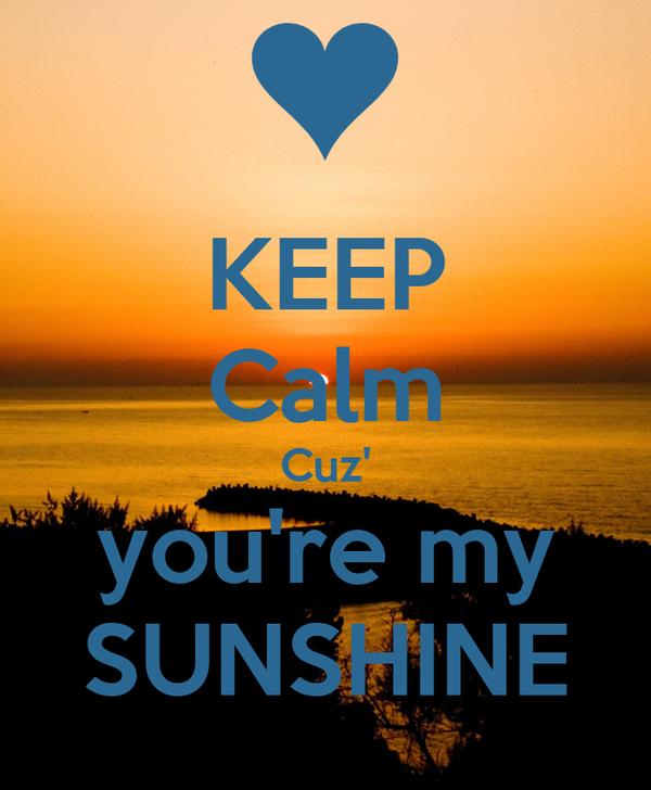 KEEP Calm Cuz' you're my SUNSHINE