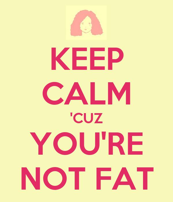 KEEP CALM 'CUZ YOU'RE NOT FAT