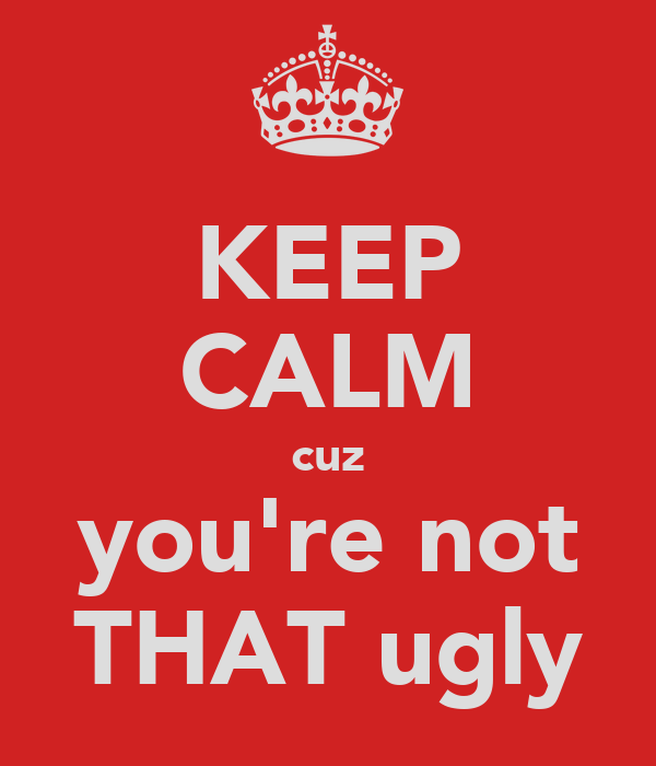 KEEP CALM cuz you're not THAT ugly