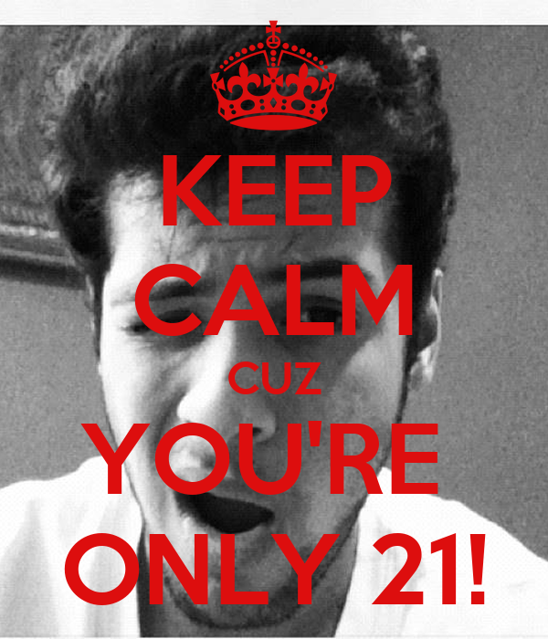 KEEP CALM CUZ YOU'RE  ONLY 21!