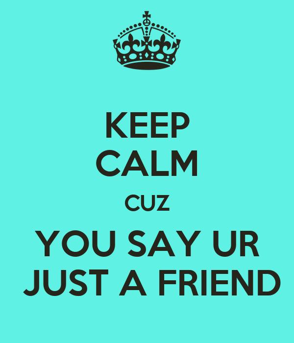 KEEP CALM CUZ YOU SAY UR  JUST A FRIEND