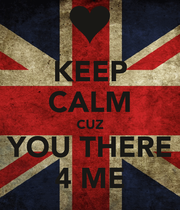 KEEP CALM CUZ YOU THERE 4 ME