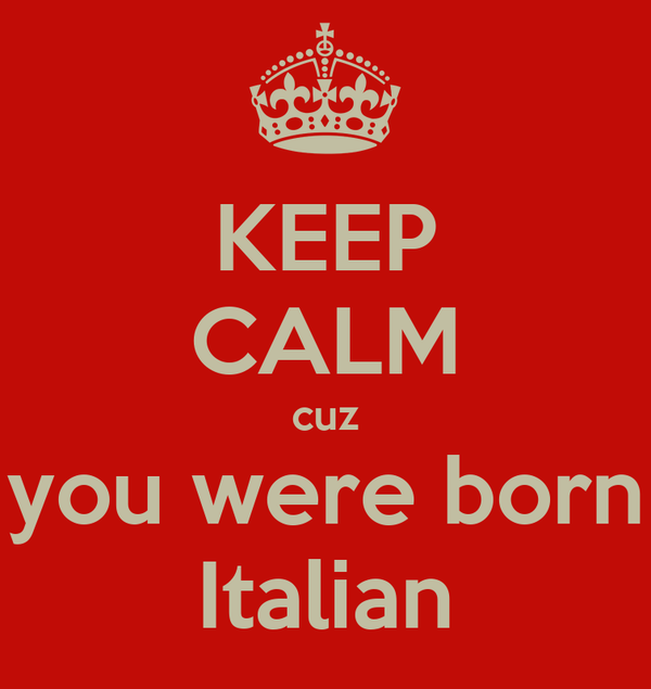 KEEP CALM cuz you were born Italian