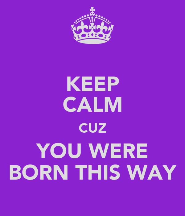 KEEP CALM CUZ YOU WERE BORN THIS WAY