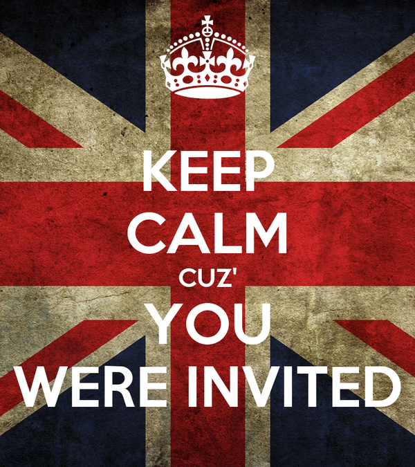 KEEP CALM CUZ' YOU WERE INVITED
