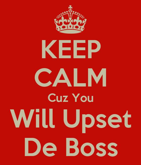 KEEP CALM Cuz You Will Upset De Boss
