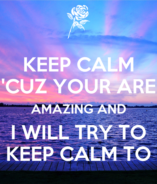 KEEP CALM 'CUZ YOUR ARE AMAZING AND I WILL TRY TO KEEP CALM TO