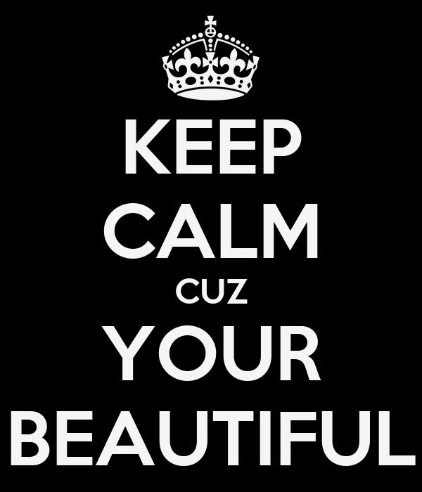 KEEP CALM CUZ YOUR BEAUTIFUL