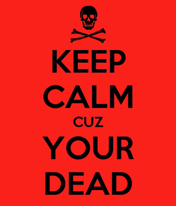 KEEP CALM CUZ YOUR DEAD