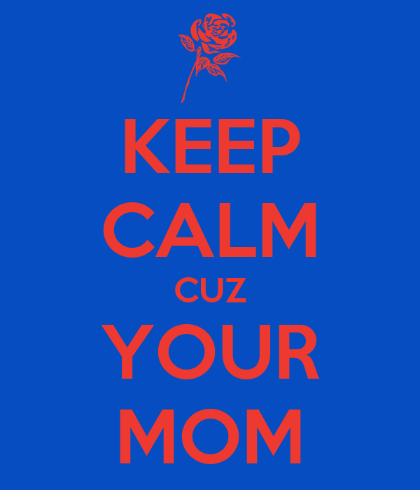 KEEP CALM CUZ YOUR MOM