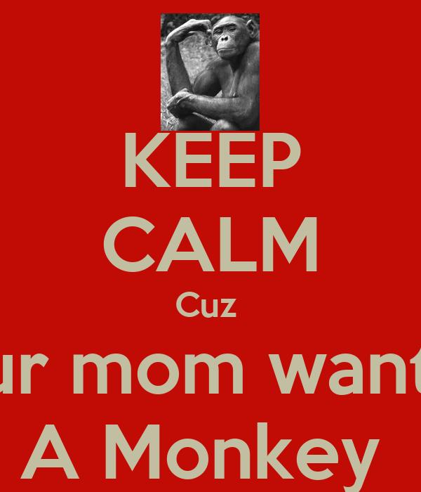 KEEP CALM Cuz  Your mom wanted  A Monkey