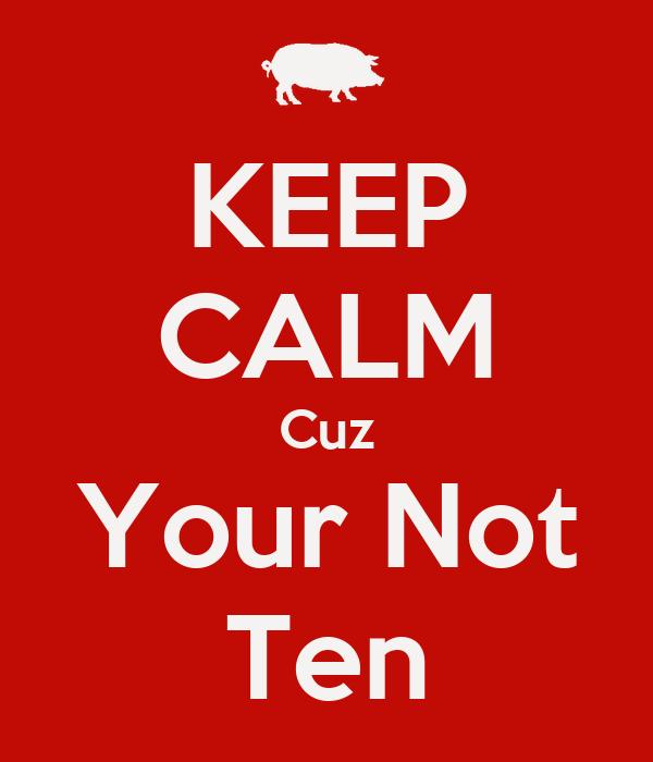 KEEP CALM Cuz Your Not Ten