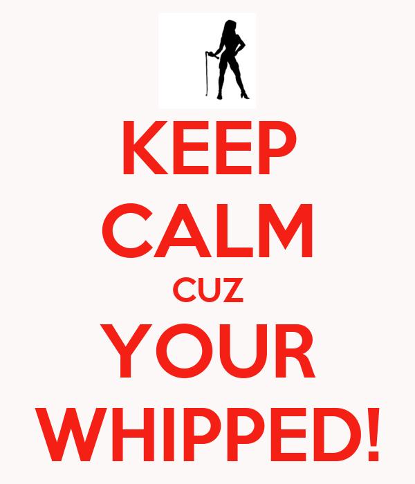 KEEP CALM CUZ YOUR WHIPPED!