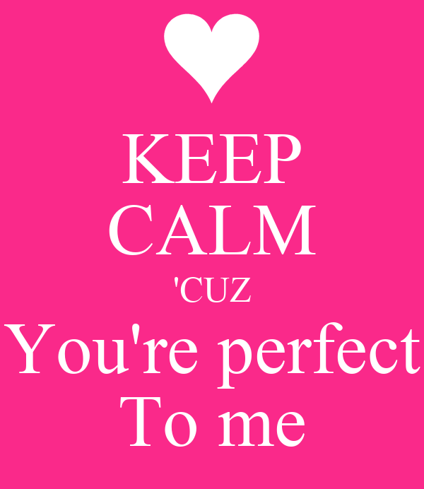 KEEP CALM 'CUZ You're perfect To me