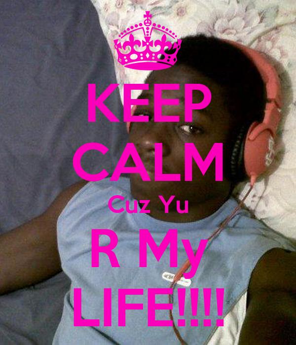 KEEP CALM Cuz Yu R My LIFE!!!!