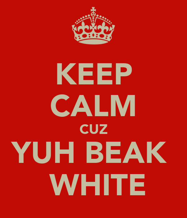 KEEP CALM CUZ YUH BEAK   WHITE