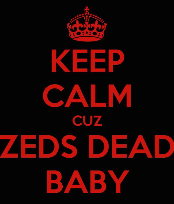 KEEP CALM CUZ ZEDS DEAD BABY