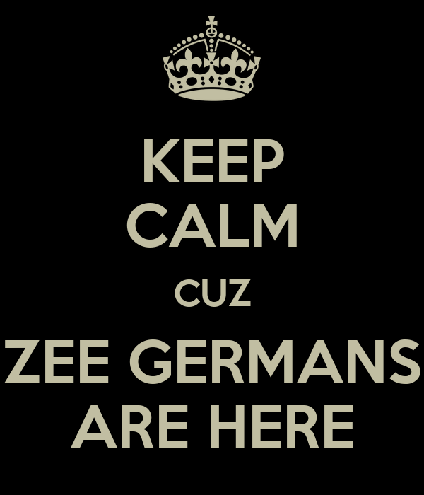 KEEP CALM CUZ ZEE GERMANS ARE HERE