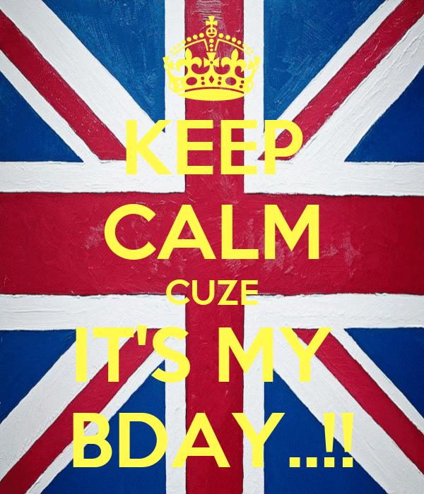 KEEP CALM CUZE IT'S MY  BDAY..!!