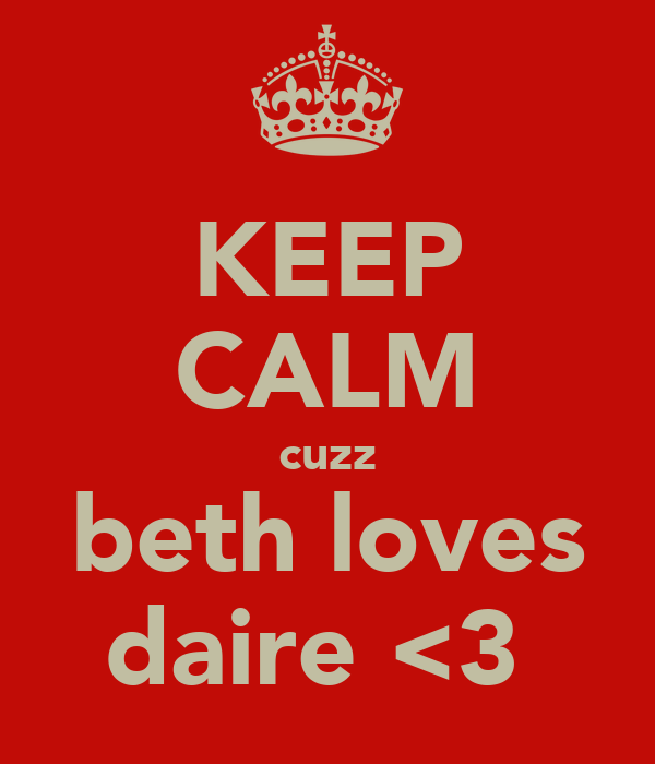 KEEP CALM cuzz beth loves daire <3