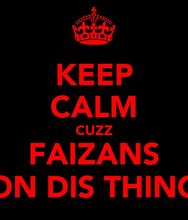 KEEP CALM CUZZ FAIZANS ON DIS THING