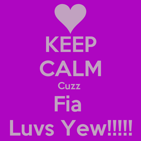 KEEP CALM Cuzz  Fia  Luvs Yew!!!!!